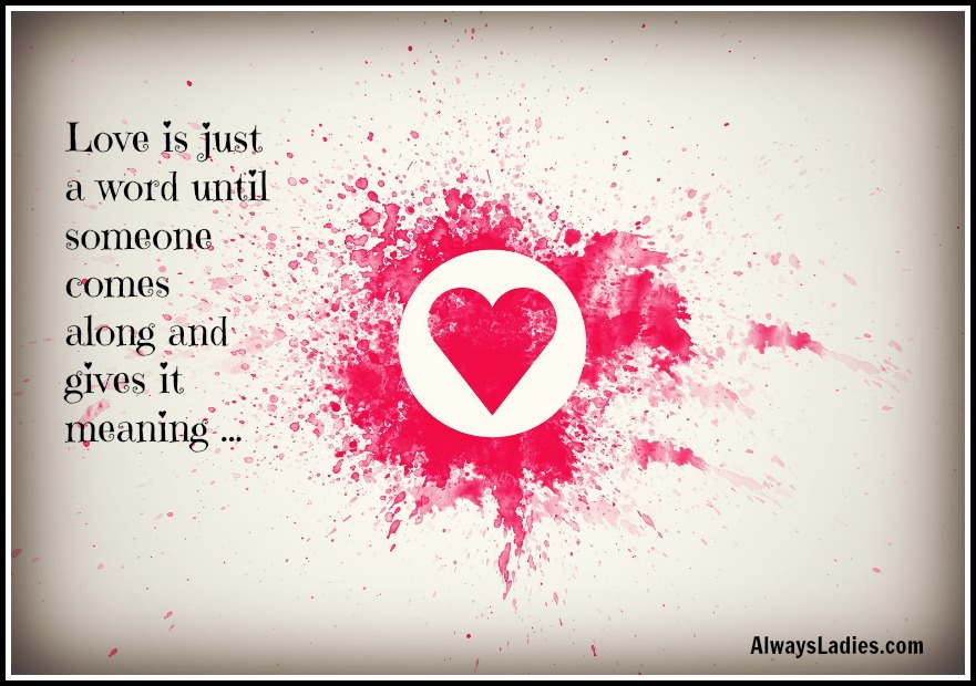 love is just a word until someone gives it meaning